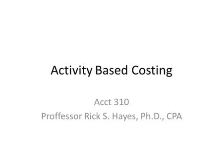 Activity Based Costing Acct 310 Proffessor Rick S. Hayes, Ph.D., CPA.