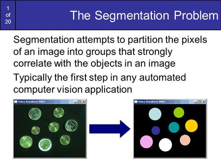 1 of 20 The Segmentation Problem Segmentation attempts to partition the pixels of an image into groups that strongly correlate with the objects in an image.