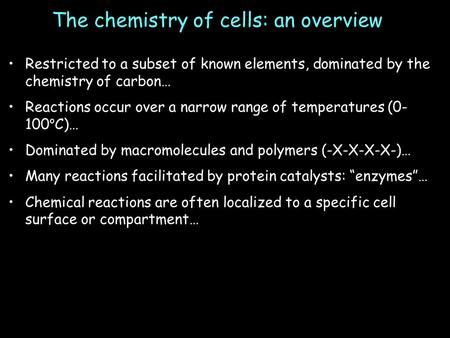 The chemistry of cells: an overview Restricted to a subset of known elements, dominated by the chemistry of carbon… Reactions occur over a narrow range.