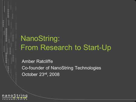 NanoString: From Research to Start-Up Amber Ratcliffe Co-founder of NanoString Technologies October 23 rd, 2008.