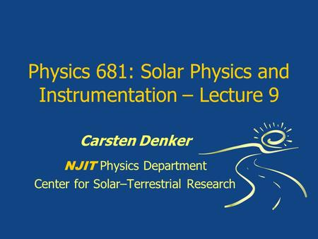 Physics 681: Solar Physics and Instrumentation – Lecture 9 Carsten Denker NJIT Physics Department Center for Solar–Terrestrial Research.