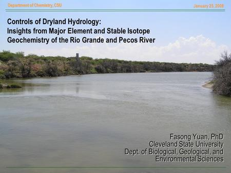 January 25, 2008 Department of Chemistry, CSU Controls of Dryland Hydrology: Insights from Major Element and Stable Isotope Geochemistry of the Rio Grande.