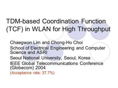 TDM-based Coordination Function (TCF) in WLAN for High Throughput Chaegwon Lim and Chong-Ho Choi School of Electrical Engineering and Computer Science.