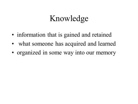 Knowledge information that is gained and retained what someone has acquired and learned organized in some way into our memory.