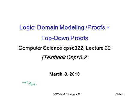 CPSC 322, Lecture 22Slide 1 Logic: Domain Modeling /Proofs + Top-Down Proofs Computer Science cpsc322, Lecture 22 (Textbook Chpt 5.2) March, 8, 2010.