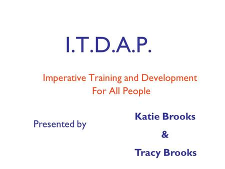I.T.D.A.P. Imperative Training and Development For All People Presented by Katie Brooks & Tracy Brooks.