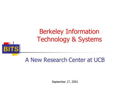 BITS Berkeley Information Technology & Systems A New Research Center at UCB September 17, 2001.