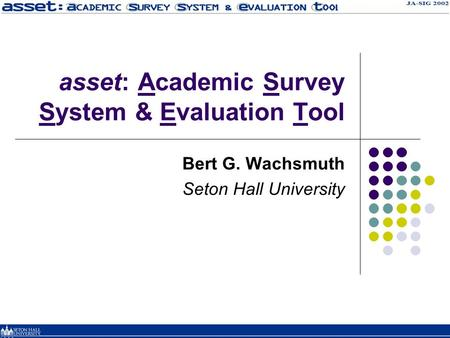 Asset: Academic Survey System & Evaluation Tool Bert G. Wachsmuth Seton Hall University.