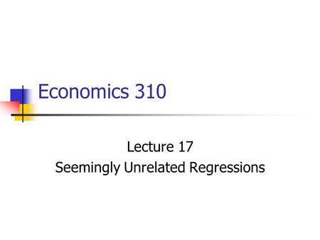 Economics 310 Lecture 17 Seemingly Unrelated Regressions.