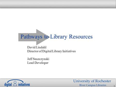 1 Pathways to Library Resources David Lindahl Director of Digital Library Initiatives Jeff Suszczynski Lead Developer.