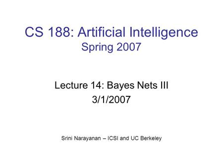 CS 188: Artificial Intelligence Spring 2007 Lecture 14: Bayes Nets III 3/1/2007 Srini Narayanan – ICSI and UC Berkeley.