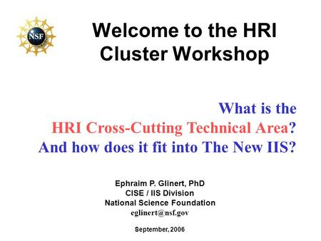 Welcome to the HRI Cluster Workshop September, 2006 Ephraim P. Glinert, PhD CISE / IIS Division National Science Foundation What is the.