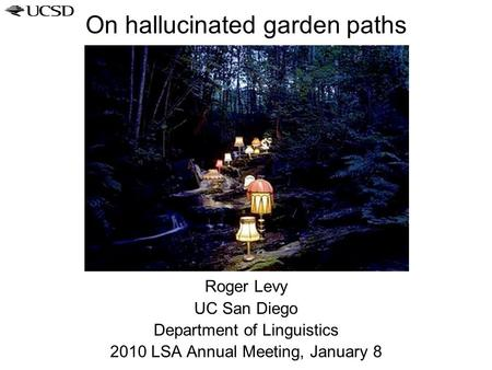 On hallucinated garden paths Roger Levy UC San Diego Department of Linguistics 2010 LSA Annual Meeting, January 8.