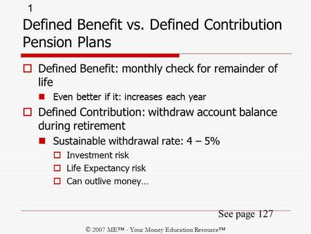 1 © 2007 ME™ - Your Money Education Resource™ See page 127  Defined Benefit: monthly check for remainder of life Even better if it: increases each year.