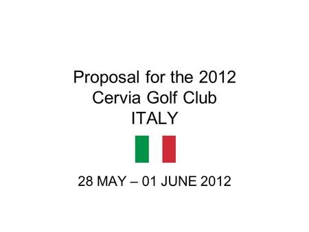 Proposal for the 2012 Cervia Golf Club ITALY 28 MAY – 01 JUNE 2012.