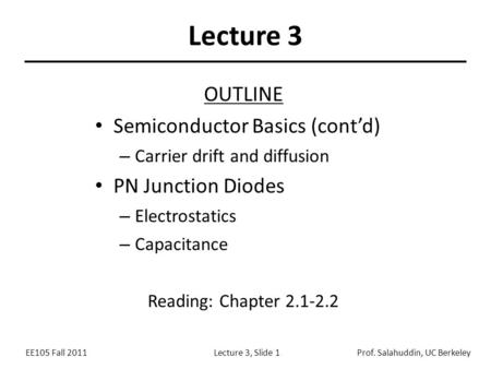 EE105 Fall 2011Lecture 3, Slide 1Prof. Salahuddin, UC Berkeley Lecture 3 OUTLINE Semiconductor Basics (cont'd) – Carrier drift and diffusion PN Junction.