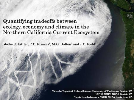 Quantifying tradeoffs between ecology, economy and climate in the Northern California Current Ecosystem Jodie E. Little 1, R.C. Francis 1, M.G. Dalton.