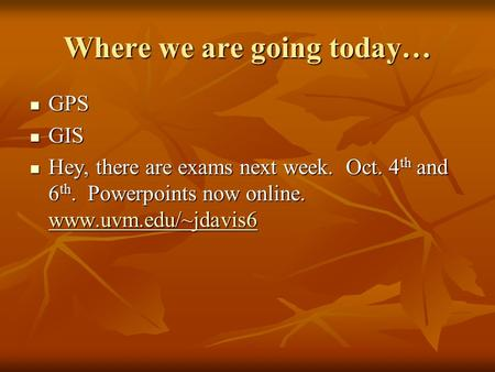 Where we are going today… GPS GPS GIS GIS Hey, there are exams next week. Oct. 4 th and 6 th. Powerpoints now online. www.uvm.edu/~jdavis6 Hey, there.