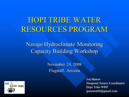HOPI TRIBE WATER RESOURCES PROGRAM Navajo Hydroclimate Monitoring Capacity Building Workshop November 24, 2008 Flagstaff, Arizona Jon Mason Nonpoint Source.