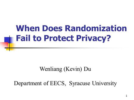 1 When Does Randomization Fail to Protect Privacy? Wenliang (Kevin) Du Department of EECS, Syracuse University.