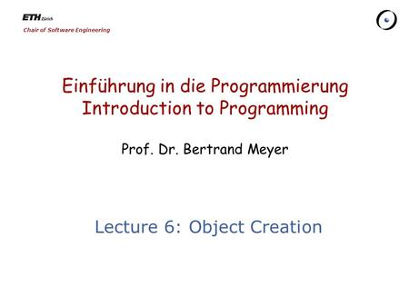 Chair of Software Engineering Einführung in die Programmierung Introduction to Programming Prof. Dr. Bertrand Meyer Lecture 6: Object Creation.