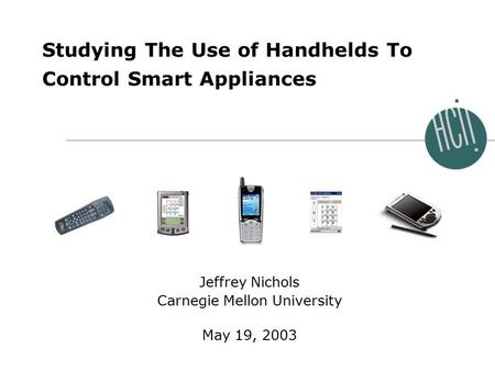 Jeffrey Nichols 0 International Workshop on Smart Appliances and Wearable Computing May 19, 2003 Studying The Use of Handhelds To Control Smart Appliances.