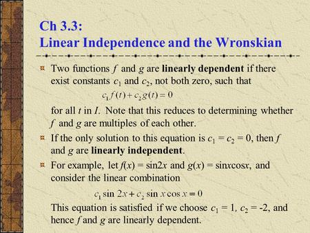 Ch 3.3: Linear Independence and the Wronskian Two functions f and g are linearly dependent if there exist constants c 1 and c 2, not both zero, such that.