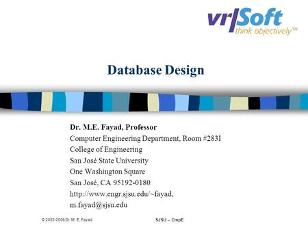 SJSU -- CmpE © 2003-2006 Dr. M. E. Fayad Database Design Dr. M.E. Fayad, Professor Computer Engineering Department, Room #283I College of Engineering San.