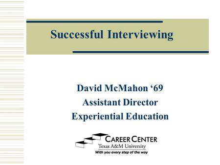 Successful Interviewing David McMahon '69 Assistant Director Experiential Education.