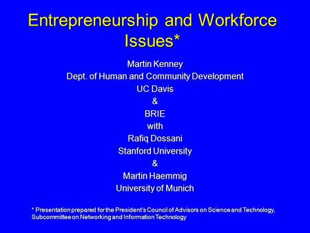Entrepreneurship and Workforce Issues* Martin Kenney Dept. of Human and Community Development UC Davis &BRIEwith Rafiq Dossani Stanford University & Martin.