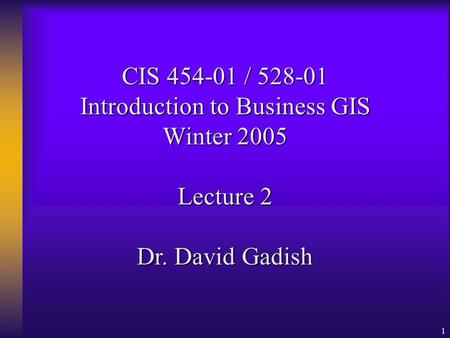 1 CIS 454-01 / 528-01 Introduction to Business GIS Winter 2005 Lecture 2 Dr. David Gadish.