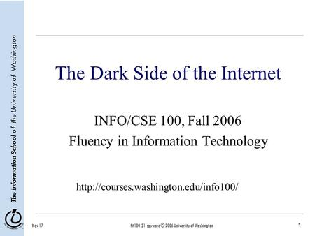 1 The Information School of the University of Washington Nov 17fit100-21-spyware © 2006 University of Washington The Dark Side of the Internet INFO/CSE.