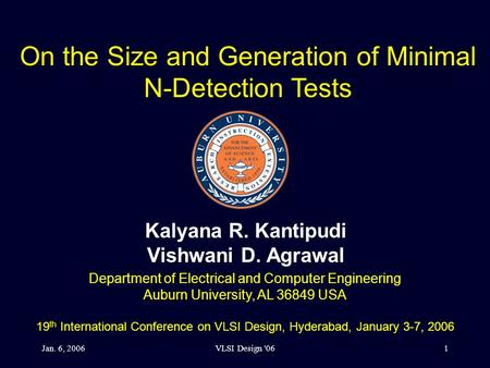 Jan. 6, 2006VLSI Design '061 On the Size and Generation of Minimal N-Detection Tests Kalyana R. Kantipudi Vishwani D. Agrawal Department of Electrical.