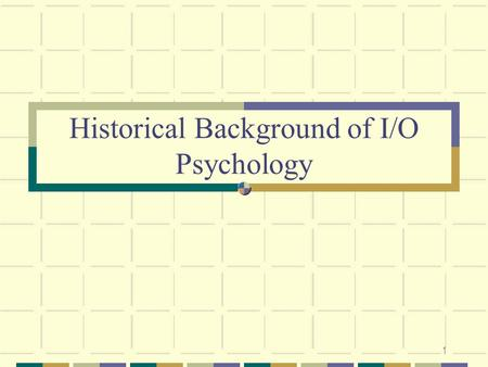 1 Historical Background of I/O Psychology. 2 Overview: Industrial/ Organizational (I/O) Psychology What is I/O Psychology? I/O Psychology as a Career.