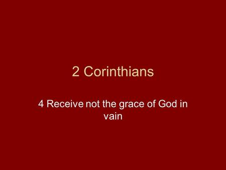 2 Corinthians 4 Receive not the grace of God in vain.