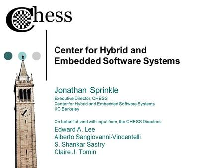 Center for Hybrid and Embedded Software Systems Jonathan Sprinkle Executive Director, CHESS Center for Hybrid and Embedded Software Systems UC Berkeley.