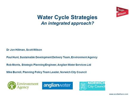Www.scottwilson.com Water Cycle Strategies An integrated approach? Dr Jon Hillman, Scott Wilson Paul Hunt, Sustainable Development Delivery Team, Environment.
