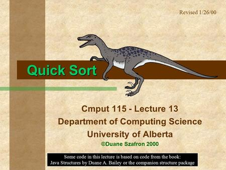 Quick Sort Cmput 115 - Lecture 13 Department of Computing Science University of Alberta ©Duane Szafron 2000 Some code in this lecture is based on code.
