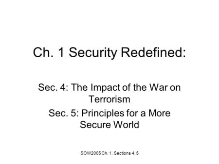 SOW2005 Ch. 1, Sections 4, 5 Ch. 1 Security Redefined: Sec. 4: The Impact of the War on Terrorism Sec. 5: Principles for a More Secure World.