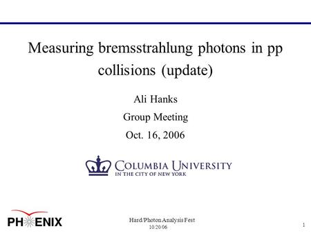 10/20/06 Hard/Photon Analysis Fest 1 Measuring bremsstrahlung photons in pp collisions (update) Ali Hanks Group Meeting Oct. 16, 2006.