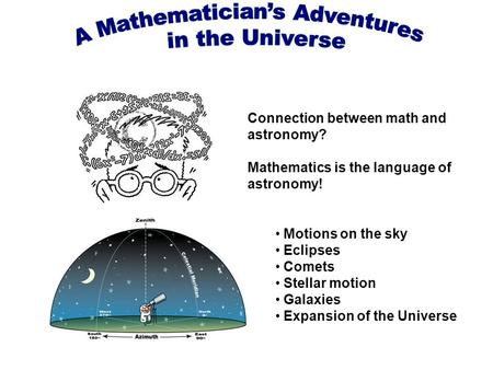 Connection between math and astronomy? Mathematics is the language of astronomy! Motions on the sky Eclipses Comets Stellar motion Galaxies Expansion of.