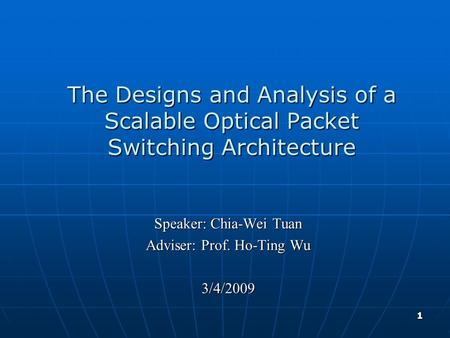 1 The Designs and Analysis of a Scalable Optical Packet Switching Architecture Speaker: Chia-Wei Tuan Adviser: Prof. Ho-Ting Wu 3/4/2009.