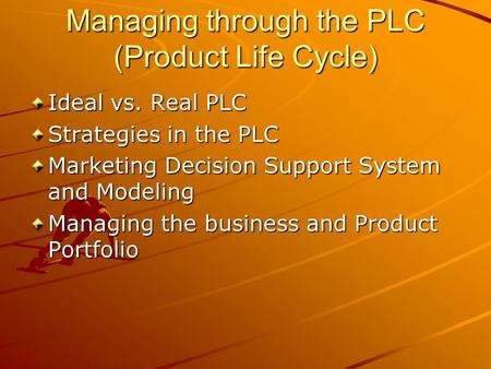 Managing through the PLC (Product Life Cycle) Ideal vs. Real PLC Strategies in the PLC Marketing Decision Support System and Modeling Managing the business.