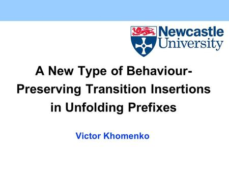 A New Type of Behaviour- Preserving Transition Insertions in Unfolding Prefixes Victor Khomenko.