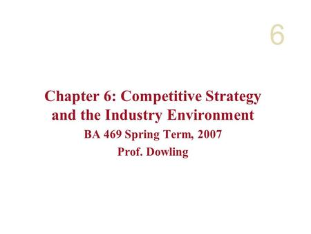 6 Chapter 6: Competitive Strategy and the Industry Environment BA 469 Spring Term, 2007 Prof. Dowling.