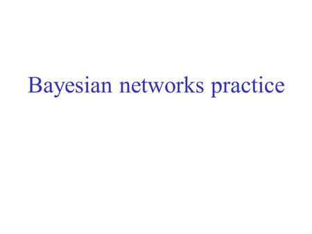 Bayesian networks practice. Semantics e.g., P(j  m  a   b   e) = P(j | a) P(m | a) P(a |  b,  e) P(  b) P(  e) = … Suppose we have the variables.