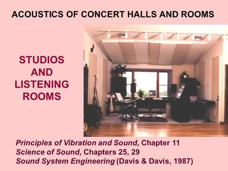 STUDIOS AND LISTENING ROOMS ACOUSTICS OF CONCERT HALLS AND ROOMS Principles of Vibration and Sound, Chapter 11 Science of Sound, Chapters 25, 29 Sound.