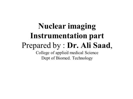 Nuclear imaging Instrumentation part Prepared by : Dr. Ali Saad, College of applied medical Science Dept of Biomed. Technology.