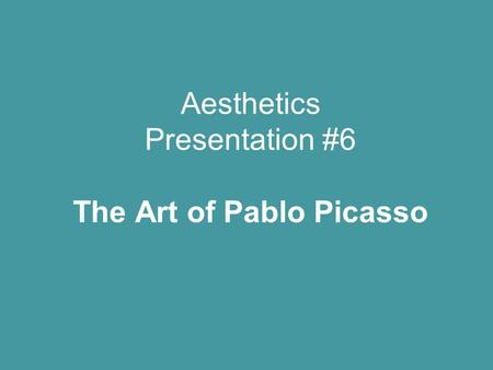 Aesthetics Presentation #6 The Art of Pablo Picasso.