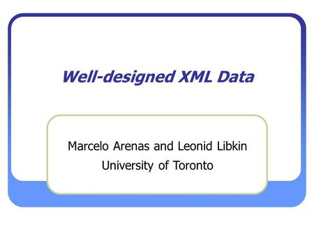 Well-designed XML Data Marcelo Arenas and Leonid Libkin University of Toronto.